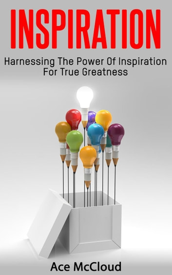 Inspiration: Harnessing The Power Of Inspiration For True Greatness ebook by Ace McCloud