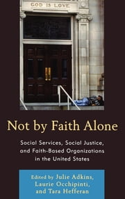 Not by Faith Alone - Social Services, Social Justice, and Faith-Based Organizations in the United States ebook by Julie Adkins,Tara Hefferan,Janet Bauer,Janet G. Brashler,Wendy Cadge,Andrea Chivakos,Scott T. Fitzgerald,William Garriott,Lance D. Laird,Katherine Lambert-Pennington,Isaac Morrison,Leah Mundell,Julie Pfromm,Laura Polk,Timoteo Rodriguez,Jo Anne Schneider,Ethan P. Sharp,Laurie A. Occhipinti