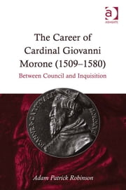 The Career of Cardinal Giovanni Morone (1509–1580) - Between Council and Inquisition ebook by Dr Adam Patrick Robinson