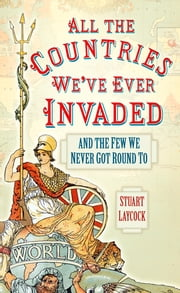 All the Countries We've Ever Invaded - And the Few We Never Got Round To ekitaplar by Stuart Laycock