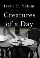 Creatures of a Day ebook by Irvin D. Yalom