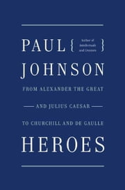 Heroes - From Alexander the Great and Julius Caesar to Churchill and de Gaulle ebook by Paul Johnson
