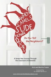When Camels Slide Down Doors Do You Tell the Neighbors? - A Seven-Year Journey Through the Classroom of Dementia ebook by Rick and Martha Trader