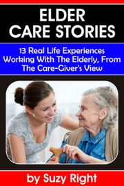 Elder Care Stories: 13 Real Life Experiences Working With The Elderly, From The Care-Giver's View ebook by Suzy Right