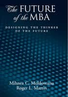 The Future of the MBA - Designing the Thinker of the Future ebook by Roger L. Martin, Mihnea C. Moldoveanu
