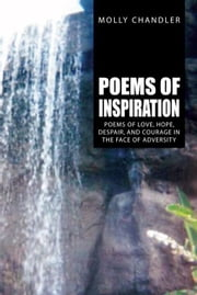 Poems of Inspiration - Poems of Love, Hope, Despair, and Courage in the Face of Adversity ebook by Molly Chandler