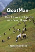 GoatMan - How I Took a Holiday from Being Human ebook by Thomas Thwaites