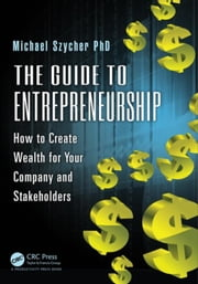 The Guide to Entrepreneurship: How to Create Wealth for Your Company and Stakeholders ebook by Szycher, Ph.D, Michael