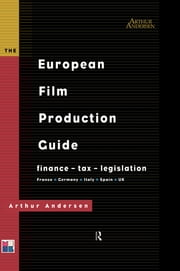 The European Film Production Guide - Finance - Tax - Legislation France - Germany - Italy - Spain - UK ebook by Arthur Andersen