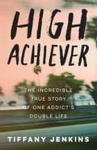 High Achiever - The Incredible True Story of One Addict's Double Life ebook by Tiffany Jenkins
