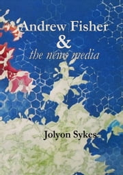 Andrew Fisher & the News Media ebook by Jolyon Sykes