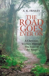 The Road Goes Ever On - A Christian Journey Through The Lord of the Rings ebook by A. K. Frailey