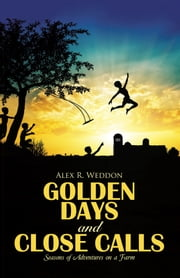 Golden Days and Close Calls - Seasons of Adventures on a Farm ebook by Alex R. Weddon