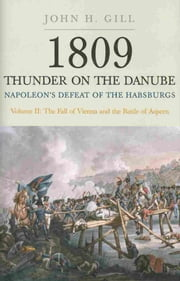 Thunder on the Danube - Napoleon's Defeat of the Habsburgs, Vol. II: The Fall of Vienna and the Battle of Aspern ebook by John H Gill