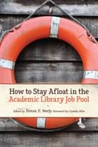 How to Stay Afloat in the Academic Library Job Pool ebook by Teresa Y. Neely,Camila A. Alire