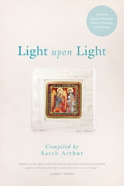 Light Upon Light - A Literary Guide to Prayer for Advent, Christmas, and Epiphany ebook by Sarah Arthur