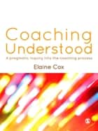 Coaching Understood - A Pragmatic Inquiry into the Coaching Process ebook by Elaine Cox
