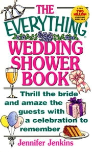 The Everything Wedding Shower Book: Thrill the Bride and Amaze the Guests With a Celebration to Remember ebook by Jennifer Jenkins