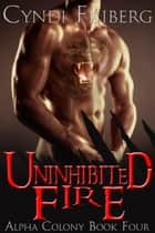 Uninhibited Fire - Alpha Colony, #4 ebook by Cyndi Friberg