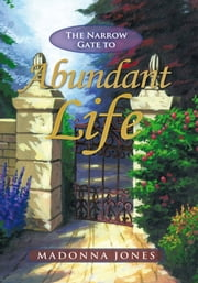 The Narrow Gate to Abundant Life ebook by Madonna Jones