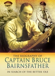 The Biography of Captain Bruce Bairnsfather - In Search of the Better 'Ole ebook by Major Holt,Mrs Holt