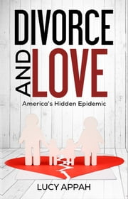 Divorce and Love - America's Hidden Epidemic ebook by Lucy Appah