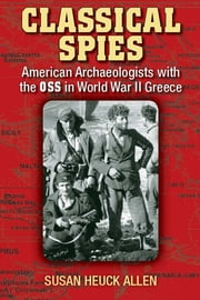 Classical Spies - American Archaeologists with the OSS in World War II Greece ebook by Susan Heuck Allen