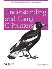 Understanding and Using C Pointers - Core Techniques for Memory Management ebook by Richard M Reese