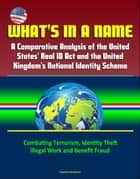 What's in a Name: A Comparative Analysis of the United States' Real ID Act and the United Kingdom's National Identity Scheme - Combating Terrorism, Identity Theft, Illegal Work and Benefit Fraud ebook by Progressive Management