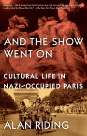 And the Show Went On - Cultural Life in Nazi-occupied Paris ebook by Alan Riding