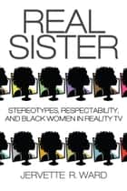 Real Sister - Stereotypes, Respectability, and Black Women in Reality TV ebook by Jervette R. Ward, Jervette R. Ward, Sheena Harris,...