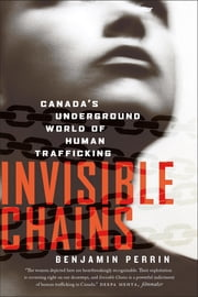 Invisible Chains - Canada's Underground World Of Human Trafficking ebook by Benjamin Perrin
