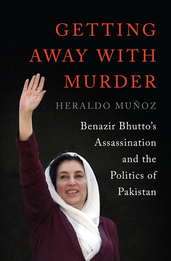Getting Away with Murder: Benazir Bhutto's Assassination and the Politics of Pakistan ebook by Heraldo Muñoz