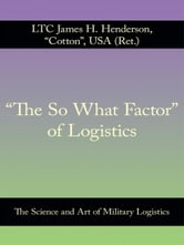 """The So What Factor"" of Logistics - The Science and Art of Military Logistics ebook by LTC James H. Henderson, USA (Ret.)"