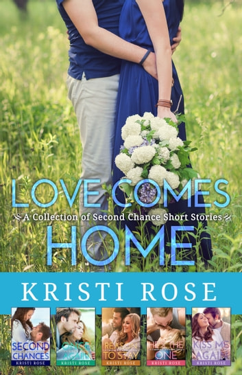 Love Comes Home - A Collection of Second Chance Short Stories ebook by Kristi Rose