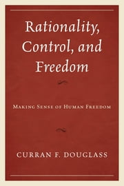 Rationality, Control, and Freedom - Making Sense of Human Freedom ebook by Curran F. Douglass