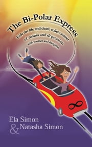 The Bi-Polar Express: Ride the Life and Death Roller-coaster of Mania and Depression with Mother and Daughter ebook by Ela Simon,Natasha Simon