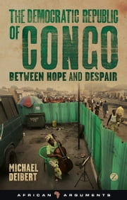 Democratic Republic of Congo, The - Between Hope and Despair ebook by Michael Deibert
