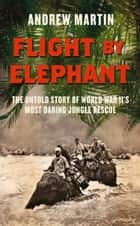 Flight By Elephant: The Untold Story of World War II's Most Daring Jungle Rescue ebook by Andrew Martin