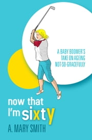Now That I'm Sixty - A baby boomer's take on ageing not-so-gracefully ebook by A. Mary Smith