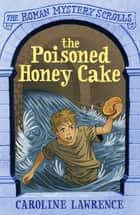 The Roman Mystery Scrolls: The Poisoned Honey Cake - Book 2 ebook by Caroline Lawrence, Helen Forte