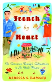 French By Heart - An American Family's Adventures in La Belle France ebook by Rebecca S. Ramsey