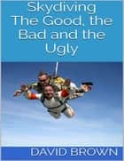 Skydiving: The Good, the Bad and the Ugly ebook by David Brown