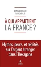 A qui appartient la France ? ebook by Fabien PILIU, Denis BOULARD