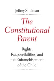 The Constitutional Parent - Rights, Responsibilities, and the Enfranchisement of the Child ebook by Jeffrey Shulman