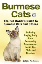 Burmese Cats, The Pet Owner's Guide to Burmese Cats and Kittens Including Buying, Daily Care, Personality, Temperament, Health, Diet, Clubs and Breede ebook by Anderson, Colette