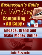 Businessgrl's Guide to Writing Compelling Ad Copy: Engage, Brand and Make Money Online ebook by Jule Rizzardo