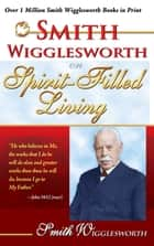 Smith Wigglesworth on Spirit-Filled Living ebook by Smith Wigglesworth