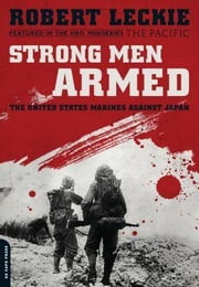 Strong Men Armed: The United States Marines Against Japan ebook by Leckie, Robert