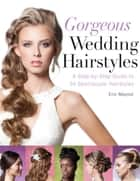 Gorgeous Wedding Hairstyles - A Step-by-Step Guide to 34 Spectacular Hairstyles ebook by Eric Mayost